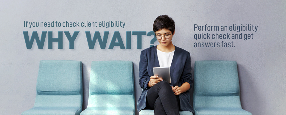 If you need to check client eligibility, why wait?